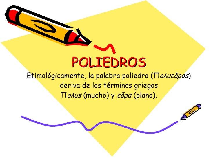 POLIEDROS Etimológicamente, la palabra poliedro (Π oλυεδρos ) deriva de los términos griegos Π oλυs  (mucho) y  εδρα  (pla...
