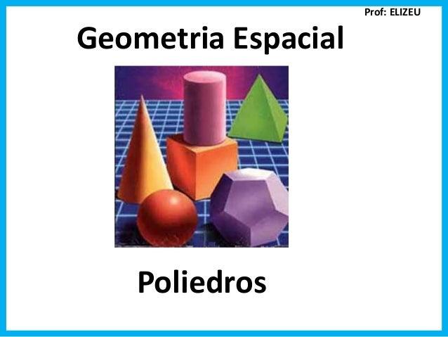 Geometria Espacial Poliedros Prof: ELIZEU