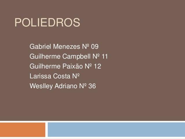 POLIEDROS Gabriel Menezes Nº 09 Guilherme Campbell Nº 11 Guilherme Paixão Nº 12 Larissa Costa Nº Weslley Adriano Nº 36