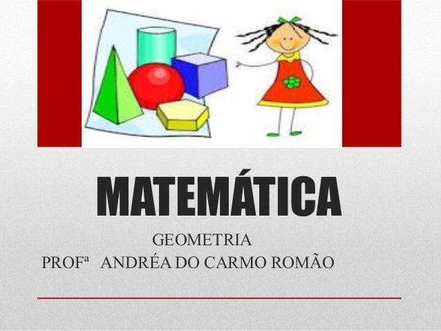 MATEMÁTICA  GEOMETRIA  PROFª ANDRÉA DO CARMO ROMÃO