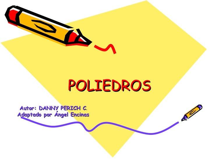 POLIEDROS Autor: DANNY PERICH C .  Adaptado por Ángel Encinas