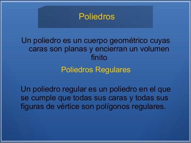Poliedros Un poliedro es un cuerpo geométrico cuyas caras son planas y encierran un volumen finito Poliedros Regulares Un ...