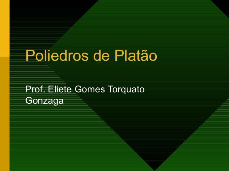 Poliedros de Platão Prof. Eliete Gomes Torquato Gonzaga
