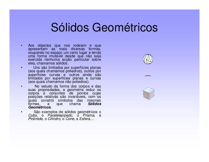 Sólidos Geométricos•   Aos objectos que nos rodeiam e que    apresentam as mais diversas formas,    ocupando no espaço um ...