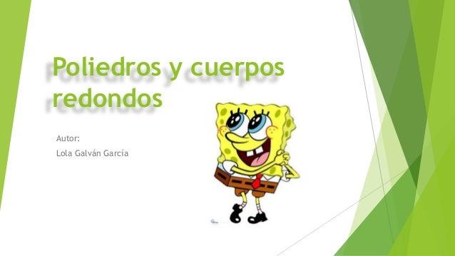 Poliedros y cuerpos redondos Autor: Lola Galván García