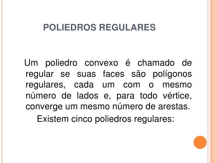POLIEDROS REGULARESUm poliedro convexo é chamado deregular se suas faces são polígonosregulares, cada um com o mesmonúmero...