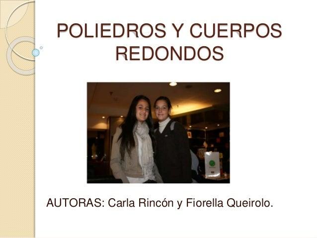 POLIEDROS Y CUERPOS REDONDOS AUTORAS: Carla Rincón y Fiorella Queirolo.