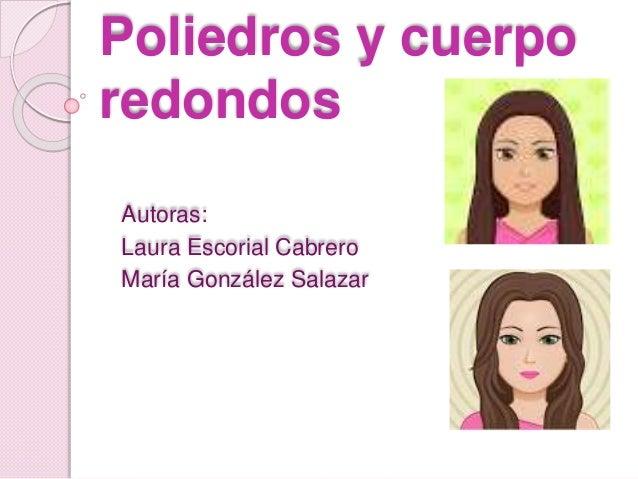 Poliedros y cuerpo redondos Autoras: Laura Escorial Cabrero María González Salazar