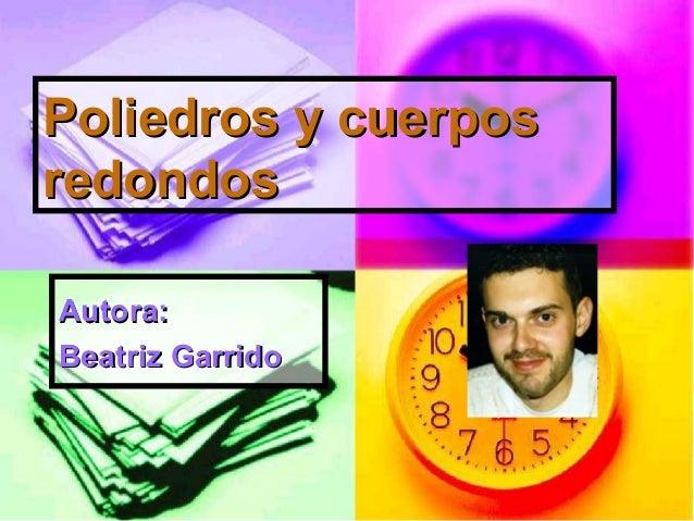 Poliedros y cuerposPoliedros y cuerpos redondosredondos Autora:Autora: Beatriz GarridoBeatriz Garrido