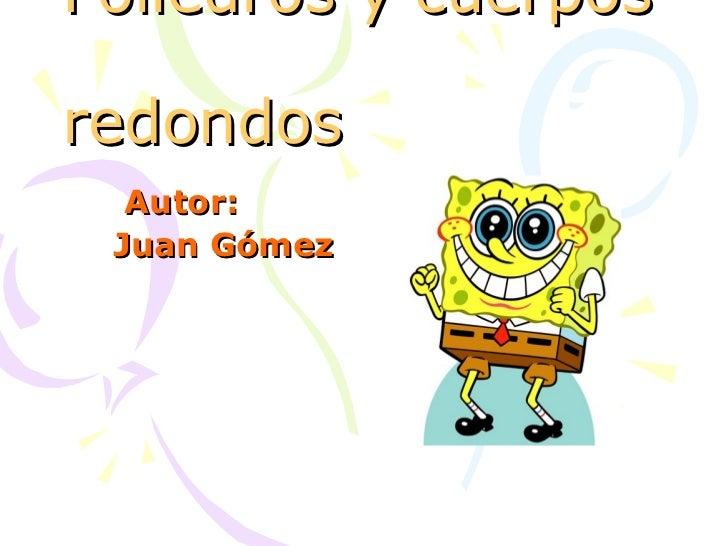 Poliedros y cuerposredondos  Autor: Juan Gómez