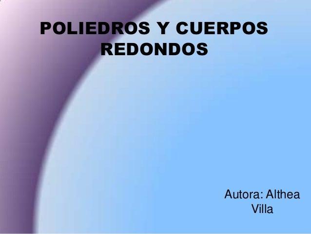 POLIEDROS Y CUERPOSREDONDOSAutora: AltheaVilla
