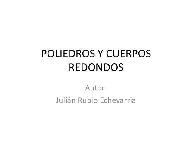 POLIEDROS Y CUERPOSREDONDOSAutor:Julián Rubio Echevarria