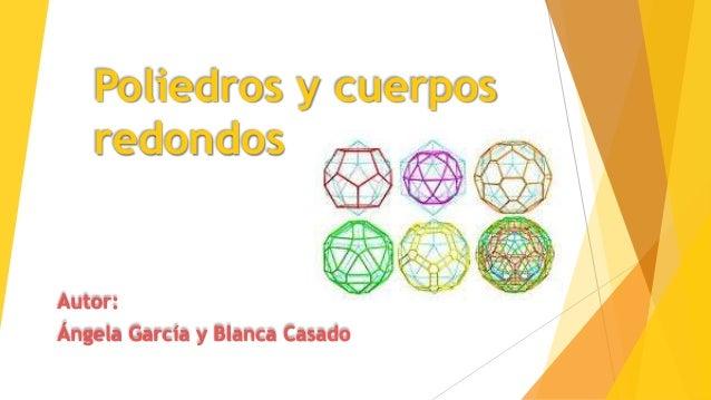 Poliedros y cuerpos redondos Autor: Ángela García y Blanca Casado
