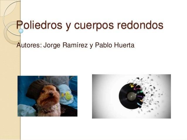 Poliedros y cuerpos redondosAutores: Jorge Ramírez y Pablo Huerta