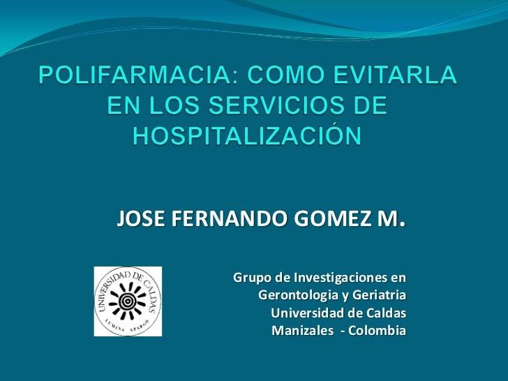 POLIFARMACIA: COMO EVITARLA EN LOS SERVICIOS DE HOSPITALIZACIÓN<br />JOSE FERNANDO GOMEZ M.<br />Grupo de Investigaciones ...