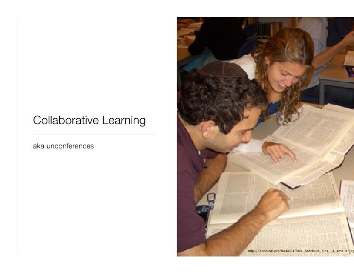 Collaborative Learning <ul><li>aka unconferences </li></ul>http://pennhillel.org/files/u64/SNL_brochure_pics__4_smaller.jpg