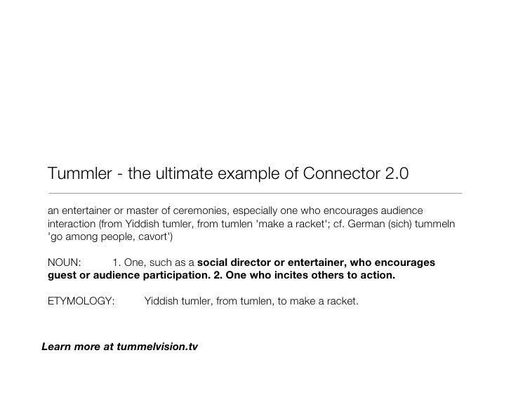 Tummler - the ultimate example of Connector 2.0 <ul><li>an entertainer or master of ceremonies, especially one who encoura...