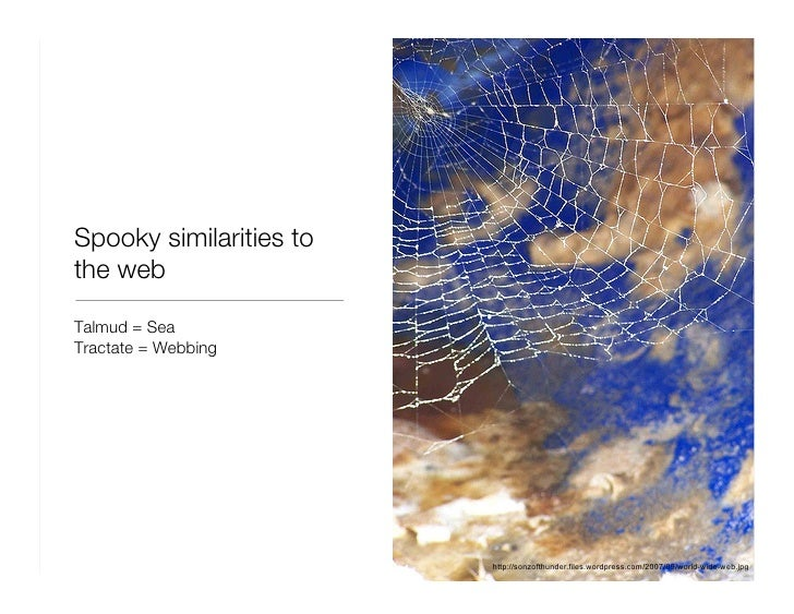 Spooky similarities to the web <ul><li>Talmud = Sea </li></ul><ul><li>Tractate = Webbing </li></ul>http://sonzofthunder.fi...