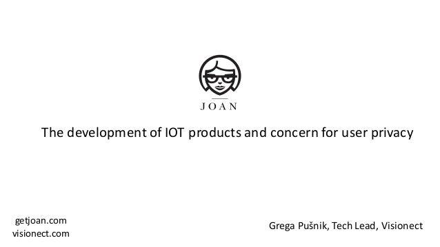 GregaPušnik,TechLead,Visionect getjoan.com visionect.com ThedevelopmentofIOTproductsandconcernforuserprivacy