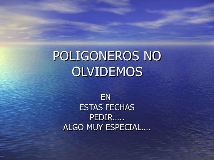 POLIGONEROS NO OLVIDEMOS EN  ESTAS FECHAS PEDIR….. ALGO MUY ESPECIAL….