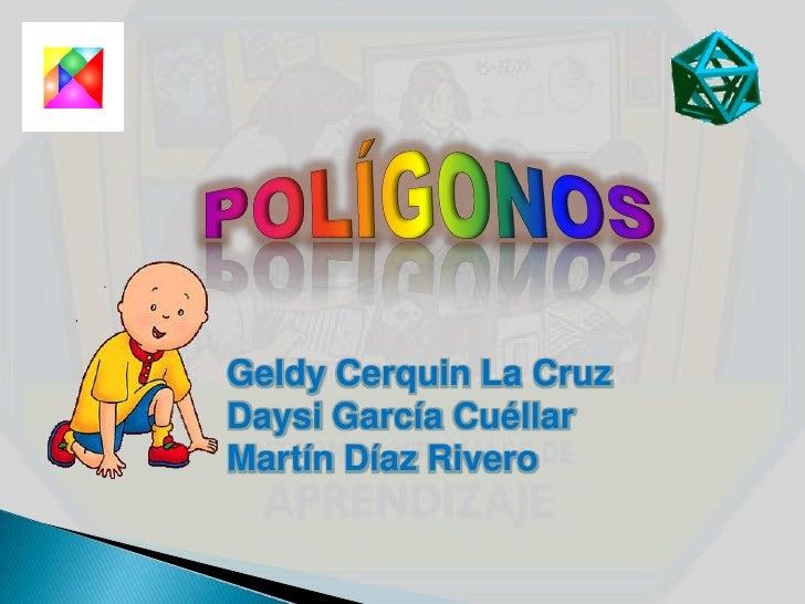 POLÍGONOS<br />GeldyCerquin La Cruz<br />Daysi García Cuéllar<br />Martín Díaz Rivero<br />