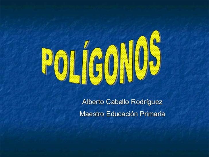 POLÍGONOS Alberto Caballo Rodríguez Maestro Educación Primaria