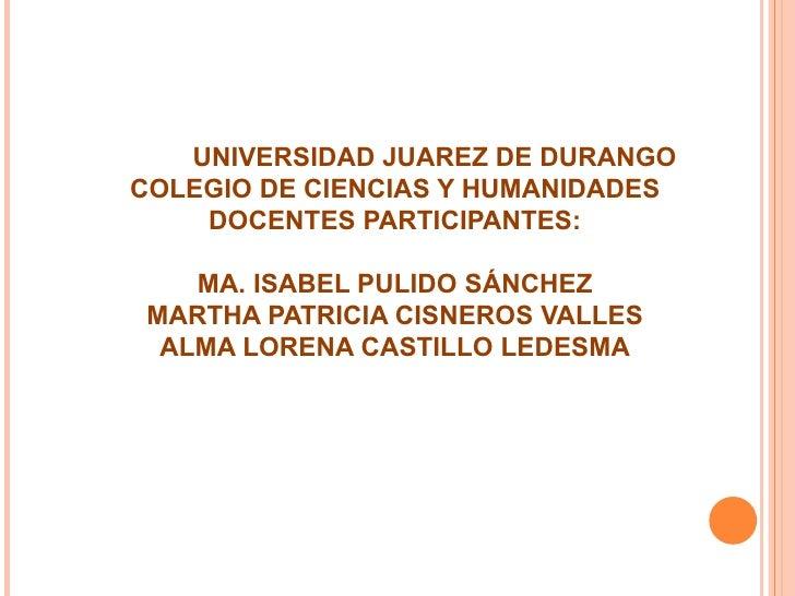 UNIVERSIDAD JUAREZ DE DURANGO COLEGIO DE CIENCIAS Y HUMANIDADES DOCENTES PARTICIPANTES: MA. ISABEL PULIDO SÁNCHEZ MARTHA P...