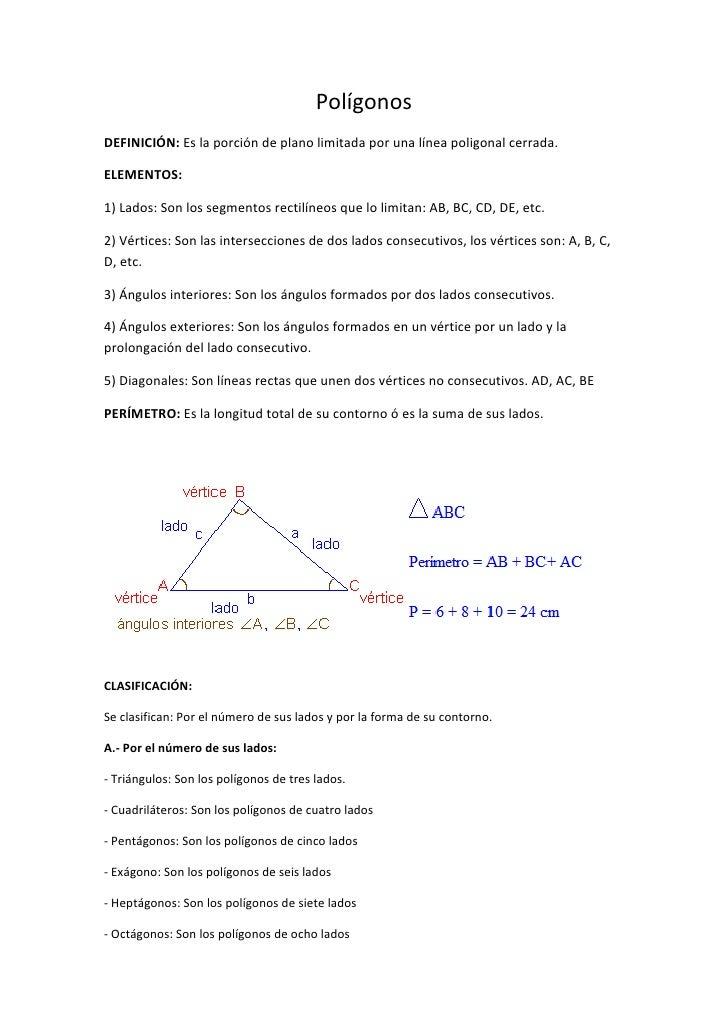 Polígonos DEFINICIÓN: Es la porción de plano limitada por una línea poligonal cerrada.  ELEMENTOS:  1) Lados: Son los segm...