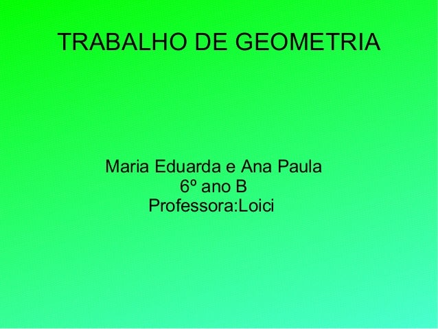TRABALHO DE GEOMETRIAMaria Eduarda e Ana Paula6º ano BProfessora:Loici