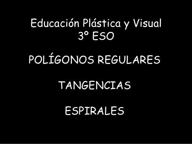 Educación Plástica y Visual         3º ESOPOLÍGONOS REGULARES     TANGENCIAS       ESPIRALES