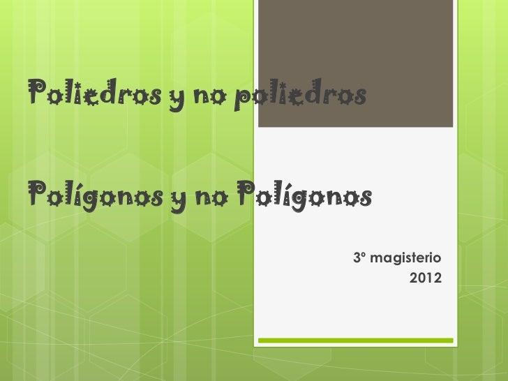 Poliedros y no poliedrosPolígonos y no Polígonos                       3º magisterio                               2012