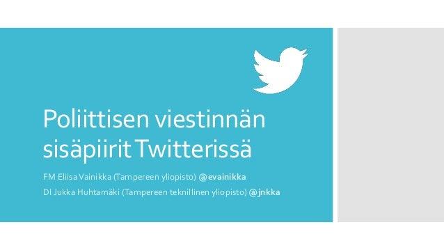 Poliittisen viestinnän sisäpiiritTwitterissä FM EliisaVainikka (Tampereen yliopisto) @evainikka DI Jukka Huhtamäki (Tamper...