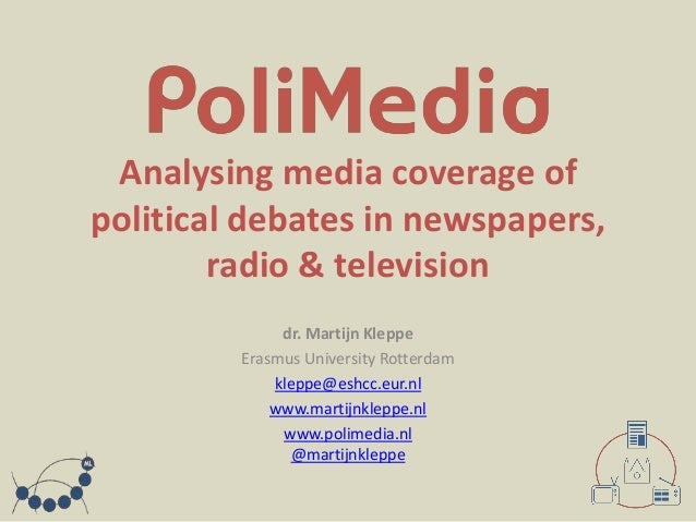 Analysing media coverage of political debates in newspapers, radio & television dr. Martijn Kleppe Erasmus University Rott...