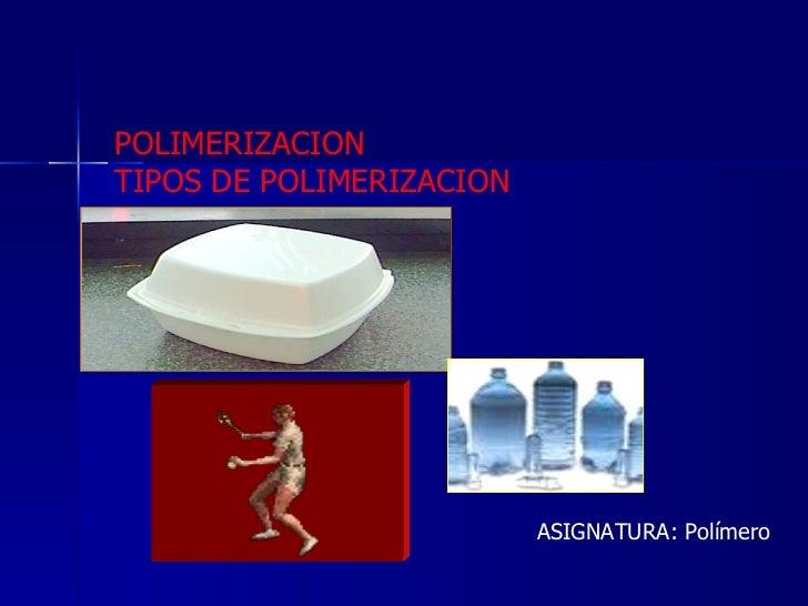 POLIMERIZACION  TIPOS DE POLIMERIZACION ASIGNATURA: Polímero