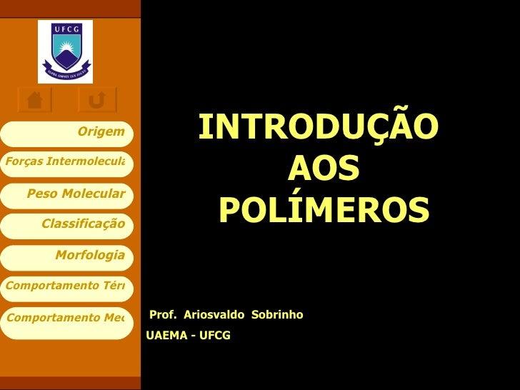 INTRODUÇÃO  AOS POLÍMEROS Prof.  Ariosvaldo  Sobrinho  UAEMA - UFCG Classificação Morfologia Comportamento Térmico Comport...