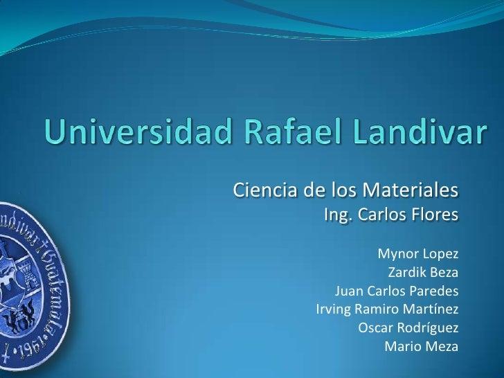 Ciencia de los Materiales           Ing. Carlos Flores                    Mynor Lopez                      Zardik Beza    ...