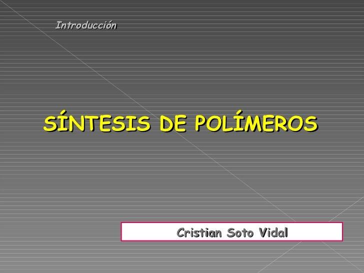 IntroducciónSÍNTESIS DE POLÍMEROS               Cristian Soto Vidal