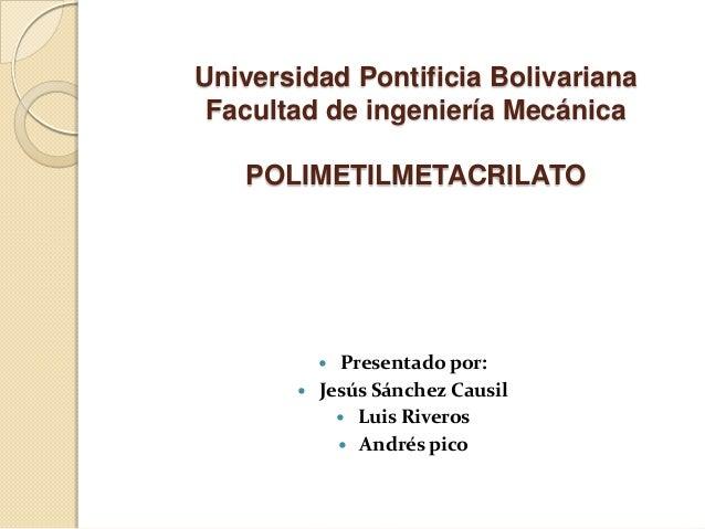 Universidad Pontificia Bolivariana Facultad de ingeniería Mecánica POLIMETILMETACRILATO  Presentado por:  Jesús Sánchez ...