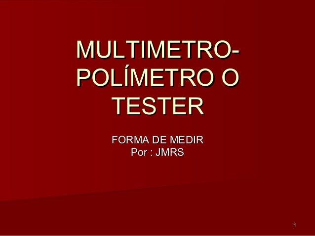 11 MULTIMETRO-MULTIMETRO- POLÍMETRO OPOLÍMETRO O TESTERTESTER FORMA DE MEDIRFORMA DE MEDIR Por : JMRSPor : JMRS