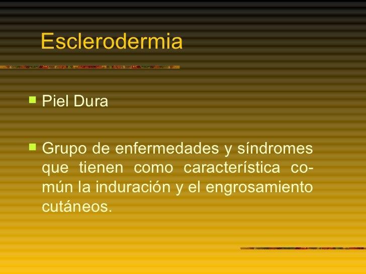 Esclerodermia <ul><li>Piel Dura </li></ul><ul><li>Grupo de enfermedades y síndromes que tienen como característica co-mún ...