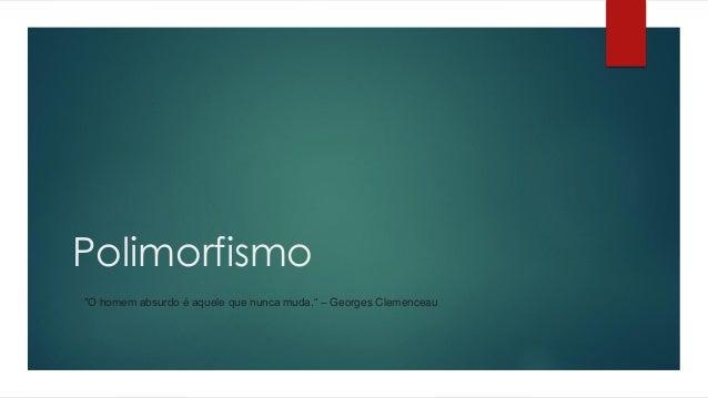 """Polimorfismo """"O homem absurdo é aquele que nunca muda."""" – Georges Clemenceau"""