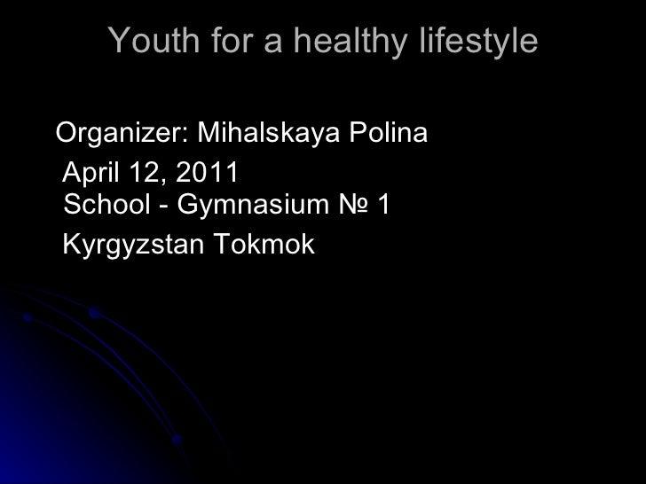 Youth for a healthy lifestyle <ul><li>Organizer: Mihalskaya Polina </li></ul><ul><li>April 12, 2011 School - Gymnasium № 1...