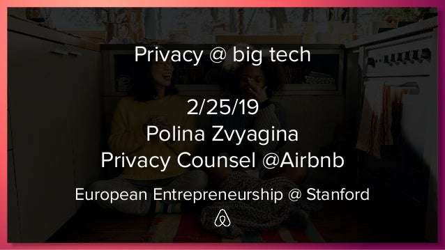 Privacy @ big tech 2/25/19 Polina Zvyagina Privacy Counsel @Airbnb European Entrepreneurship @ Stanford