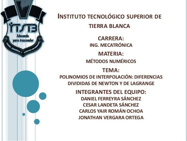 INSTITUTO TECNOLÓGICO SUPERIOR DE TIERRA BLANCA CARRERA: ING. MECATRÓNICA  MATERIA: MÉTODOS NUMÉRICOS  TEMA: POLINOMIOS DE...