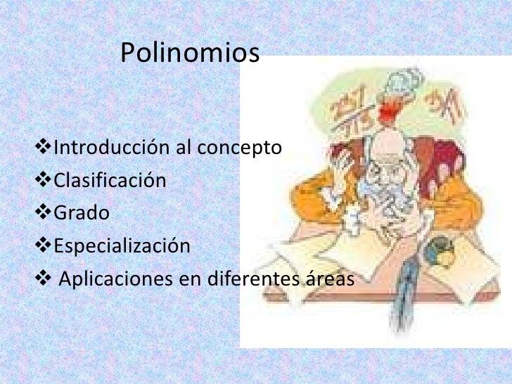 PolinomiosIntroducción al conceptoClasificaciónGradoEspecialización Aplicaciones en diferentes áreas