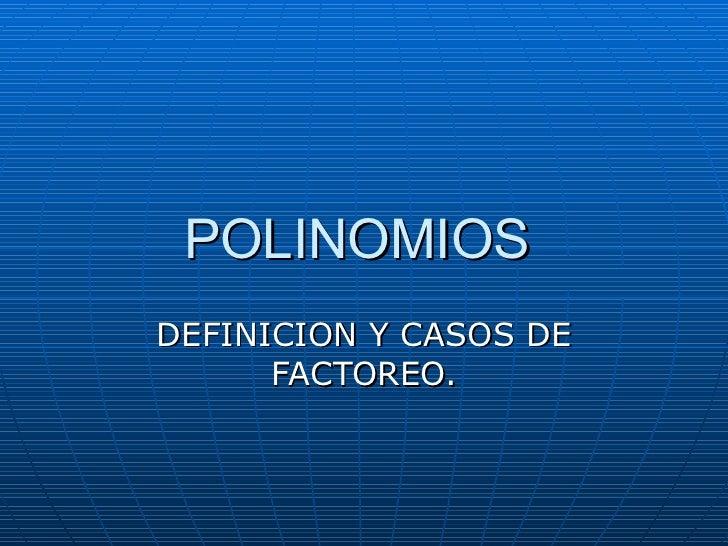 POLINOMIOS  DEFINICION Y CASOS DE FACTOREO.