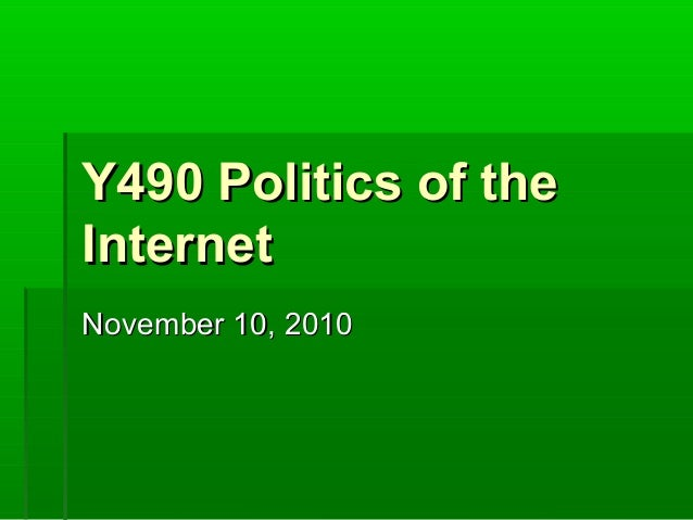 Y490 Politics of theY490 Politics of the InternetInternet November 10, 2010November 10, 2010
