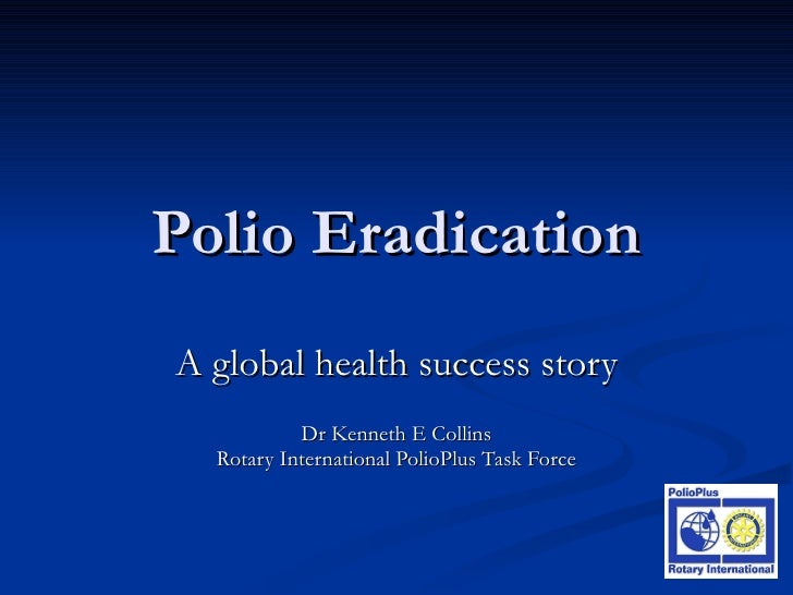 Polio Eradication A global health success story Dr Kenneth E Collins Rotary International PolioPlus Task Force