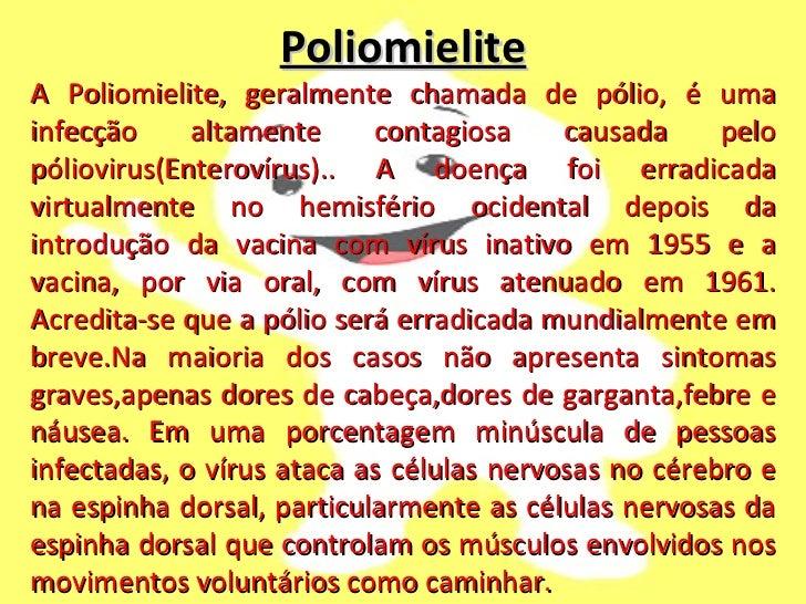 Poliomielite A Poliomielite, geralmente chamada de pólio, é uma infecção altamente contagiosa causada pelo póliovirus(Ente...