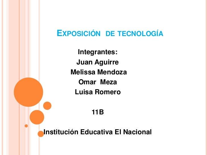 Exposición  de tecnología<br />Integrantes:<br />Juan Aguirre<br /> Melissa Mendoza <br />Omar  Meza<br />Luisa Romero <br...